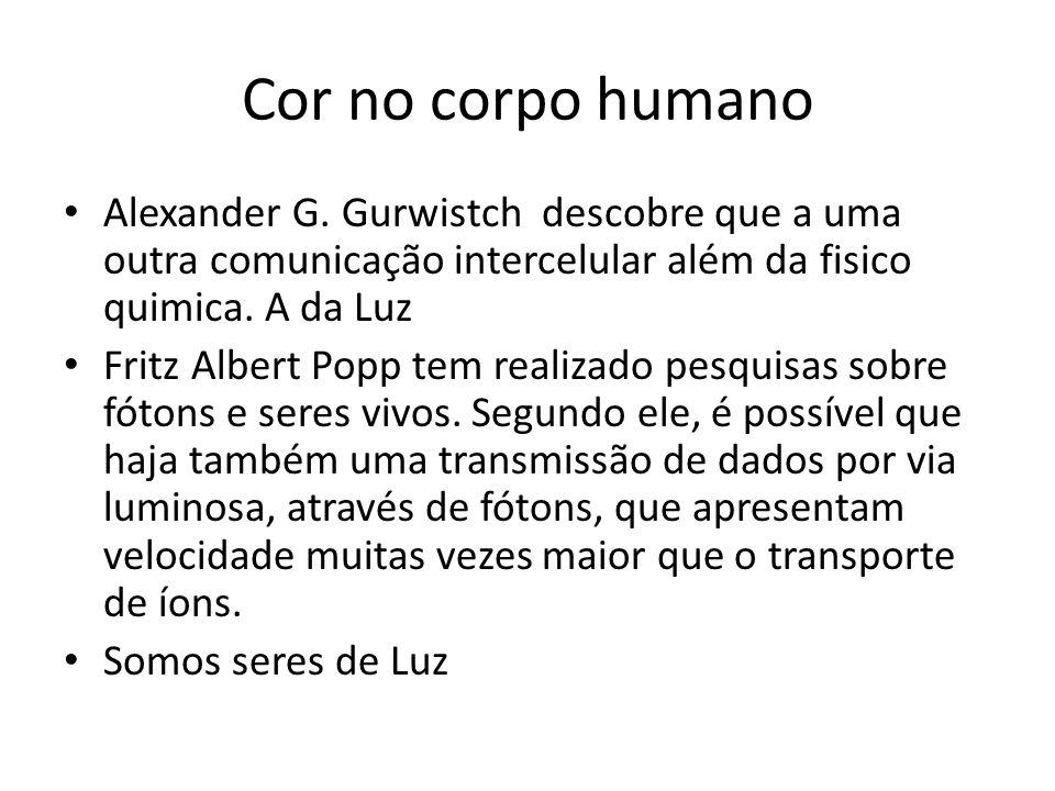 Cor no corpo humano Alexander G. Gurwistch descobre que a uma outra comunicação intercelular além da fisico quimica. A da Luz.
