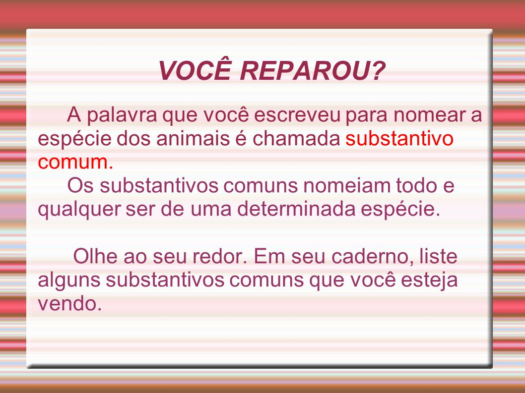 VOCÊ REPAROU A palavra que você escreveu para nomear a espécie dos animais é chamada substantivo comum.