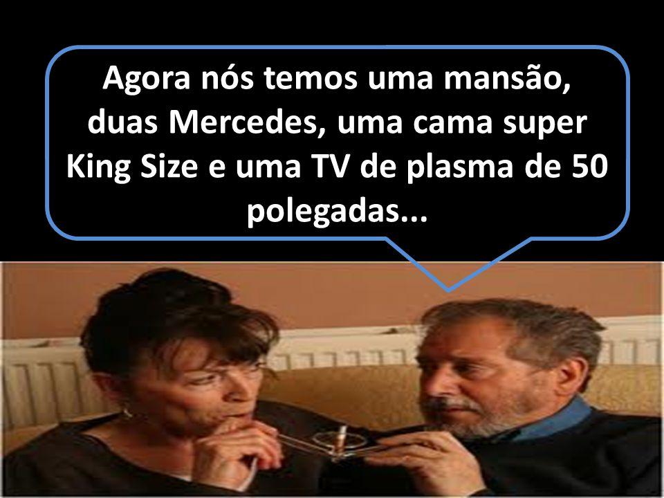 Agora nós temos uma mansão, duas Mercedes, uma cama super King Size e uma TV de plasma de 50 polegadas...