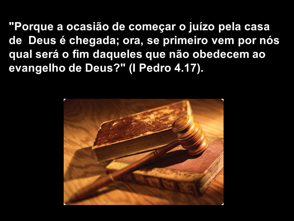 Porque a ocasião de começar o juízo pela casa de Deus é chegada; ora, se primeiro vem por nós qual será o fim daqueles que não obedecem ao evangelho de Deus (I Pedro 4.17).