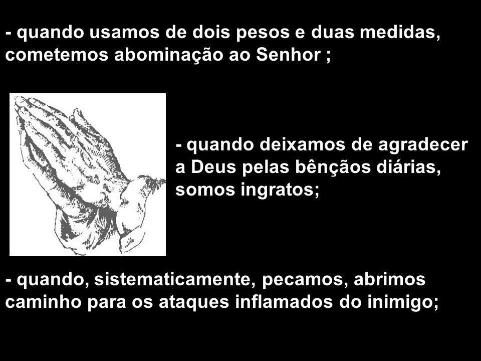 - quando usamos de dois pesos e duas medidas, cometemos abominação ao Senhor ;