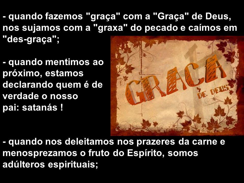 - quando fazemos graça com a Graça de Deus, nos sujamos com a graxa do pecado e caímos em