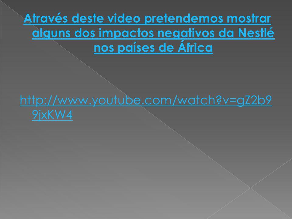 Através deste video pretendemos mostrar alguns dos impactos negativos da Nestlé nos países de África http://www.youtube.com/watch v=gZ2b99jxKW4