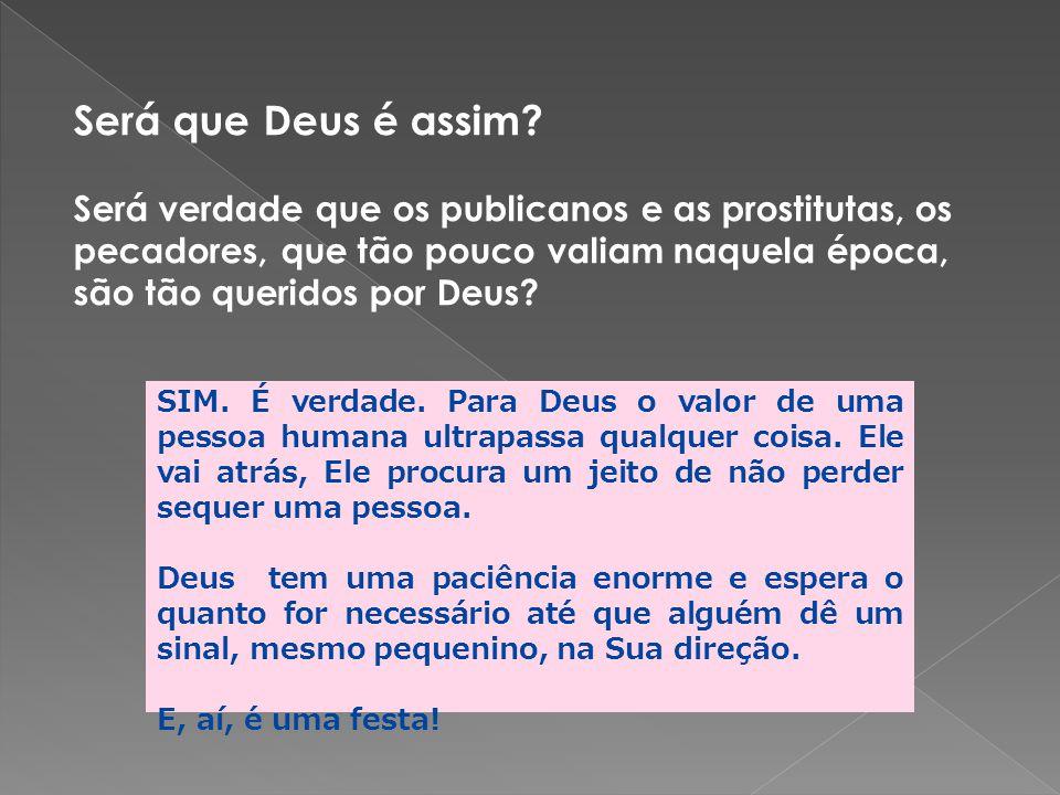 Será que Deus é assim Será verdade que os publicanos e as prostitutas, os pecadores, que tão pouco valiam naquela época, são tão queridos por Deus
