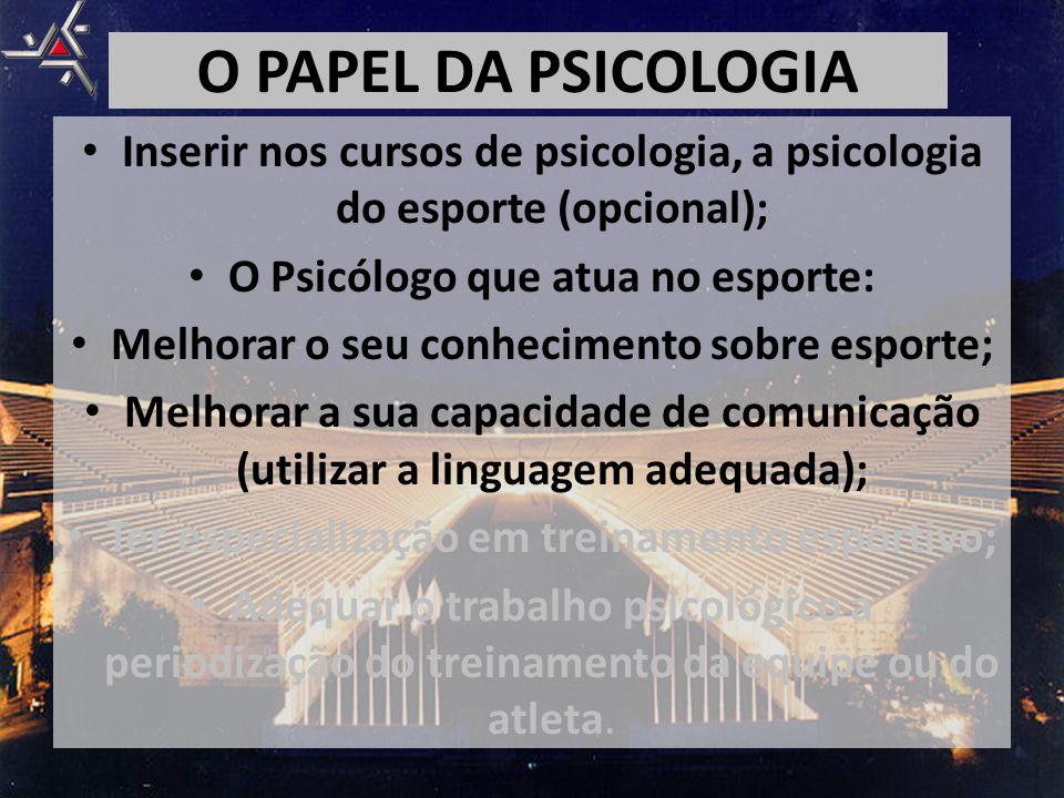 O PAPEL DA PSICOLOGIA Inserir nos cursos de psicologia, a psicologia do esporte (opcional); O Psicólogo que atua no esporte: