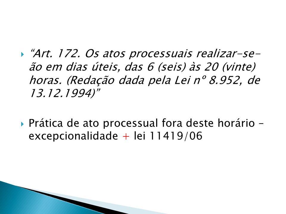 Art. 172. Os atos processuais realizar-se- ão em dias úteis, das 6 (seis) às 20 (vinte) horas. (Redação dada pela Lei nº 8.952, de 13.12.1994)