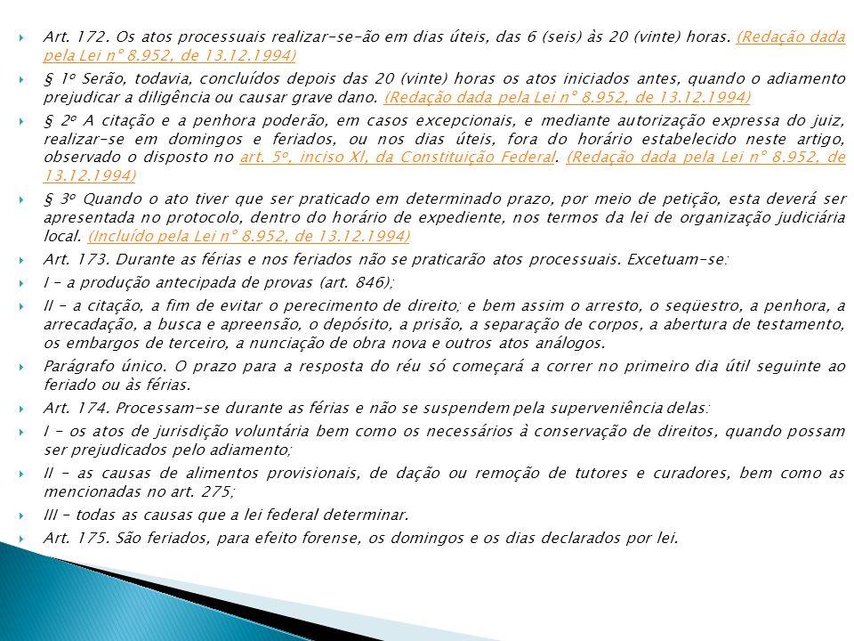Art. 172. Os atos processuais realizar-se-ão em dias úteis, das 6 (seis) às 20 (vinte) horas. (Redação dada pela Lei nº 8.952, de 13.12.1994)