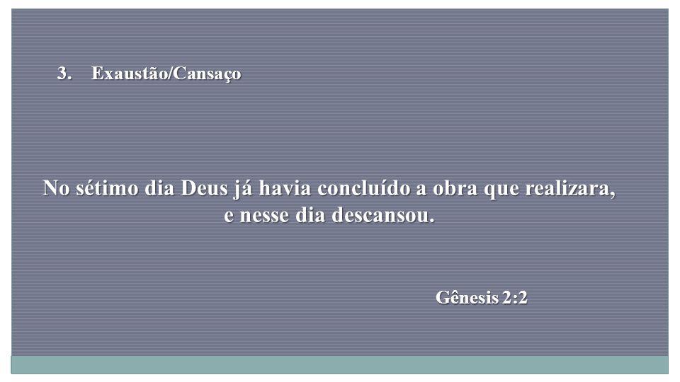 Exaustão/Cansaço No sétimo dia Deus já havia concluído a obra que realizara, e nesse dia descansou.