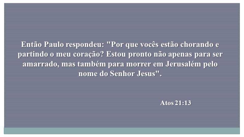 Então Paulo respondeu: Por que vocês estão chorando e partindo o meu coração Estou pronto não apenas para ser amarrado, mas também para morrer em Jerusalém pelo nome do Senhor Jesus .