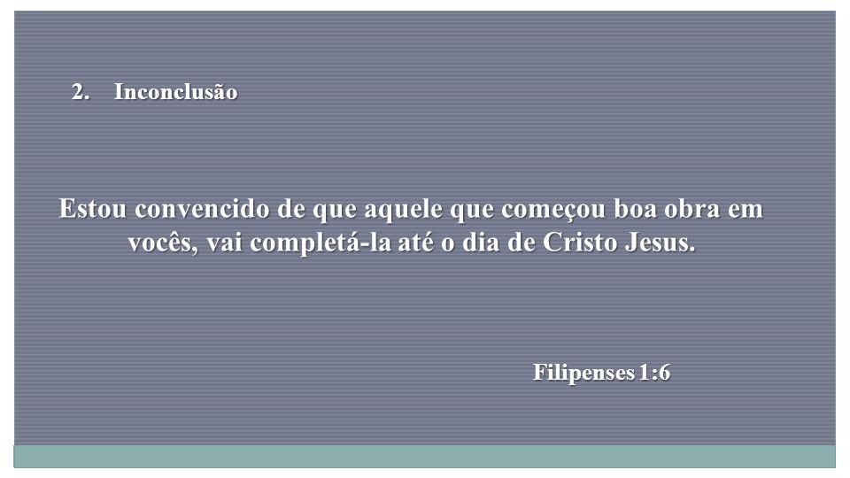 Inconclusão Estou convencido de que aquele que começou boa obra em vocês, vai completá-la até o dia de Cristo Jesus.