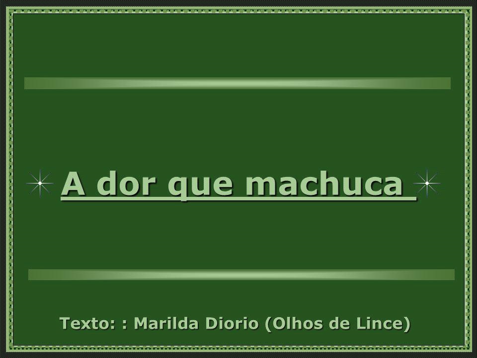A dor que machuca Texto: : Marilda Diorio (Olhos de Lince)