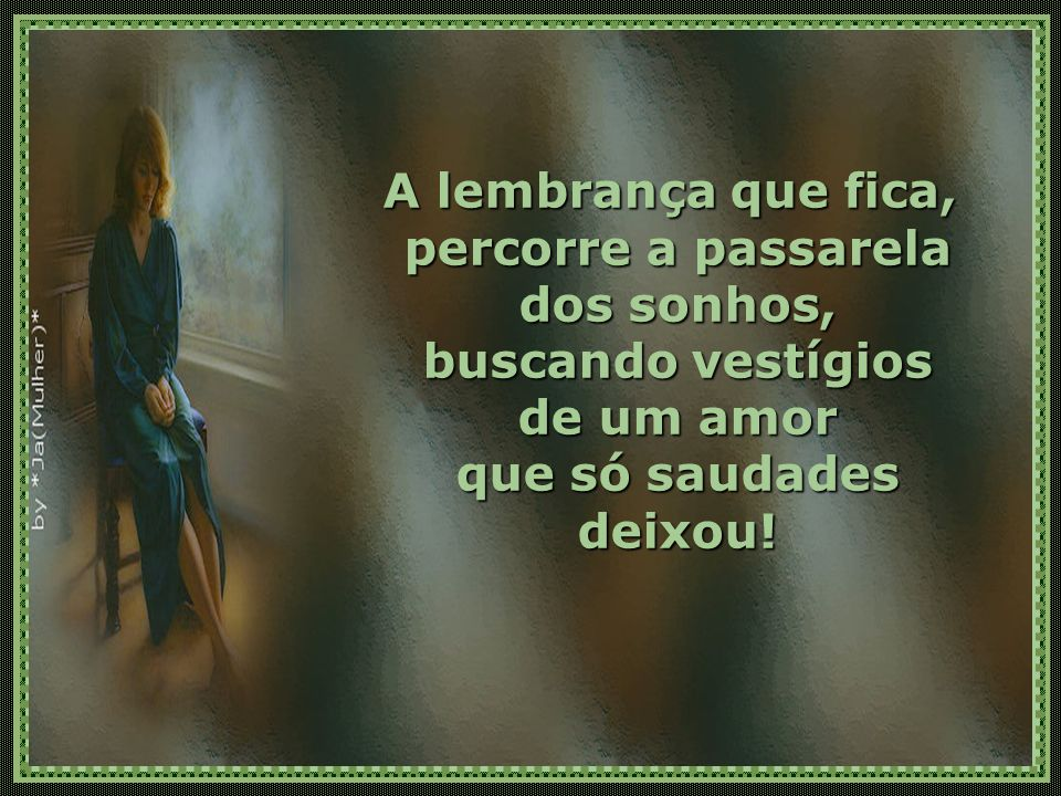 A lembrança que fica, percorre a passarela dos sonhos, buscando vestígios de um amor que só saudades deixou!