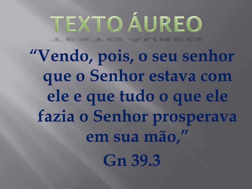 TEXTO ÁUREO Vendo, pois, o seu senhor que o Senhor estava com ele e que tudo o que ele fazia o Senhor prosperava em sua mão, Gn 39.3