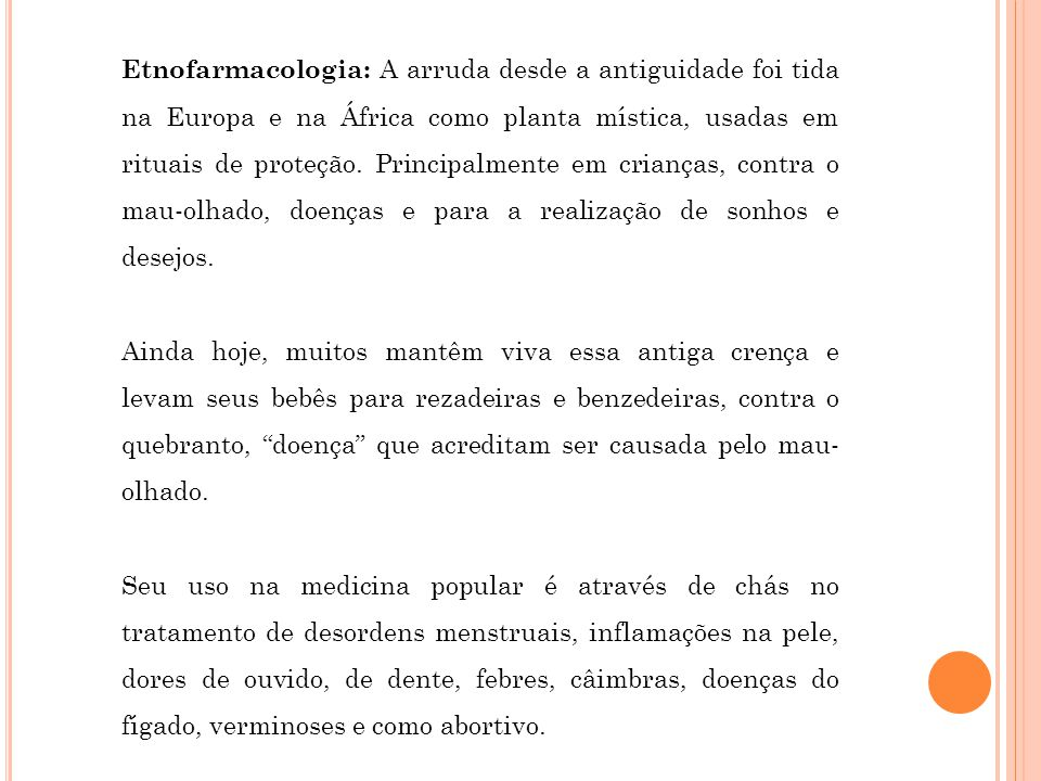 Etnofarmacologia: A arruda desde a antiguidade foi tida na Europa e na África como planta mística, usadas em rituais de proteção. Principalmente em crianças, contra o mau-olhado, doenças e para a realização de sonhos e desejos.