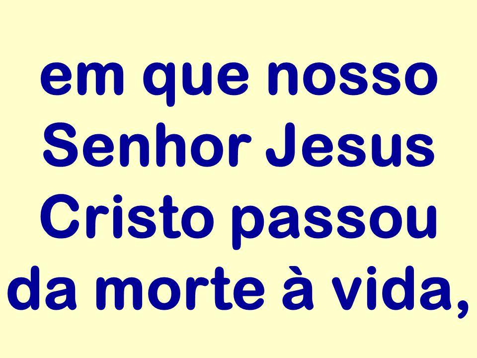 em que nosso Senhor Jesus Cristo passou da morte à vida,