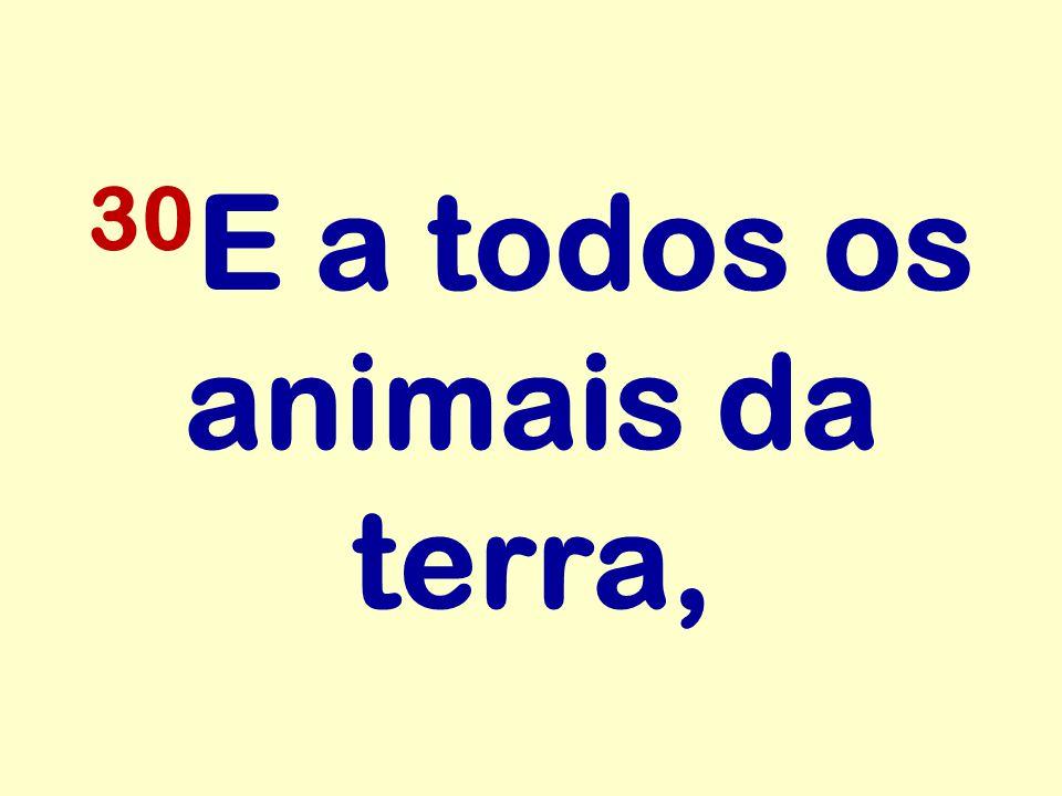 30E a todos os animais da terra,