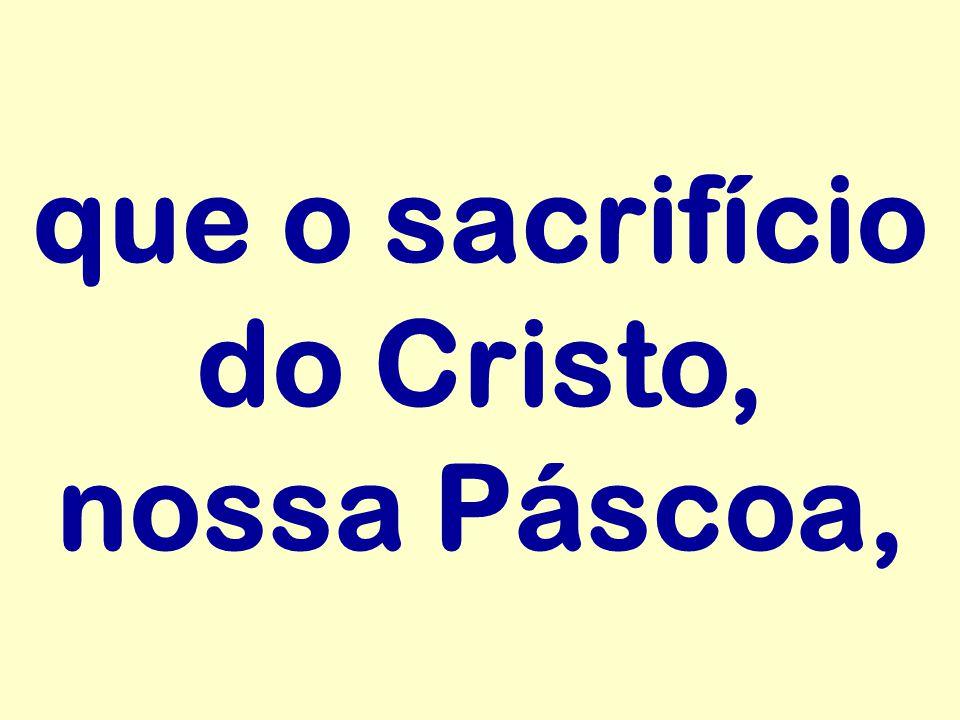 que o sacrifício do Cristo, nossa Páscoa,