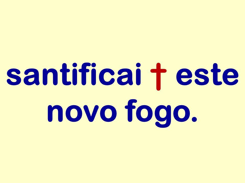 santificai † este novo fogo.