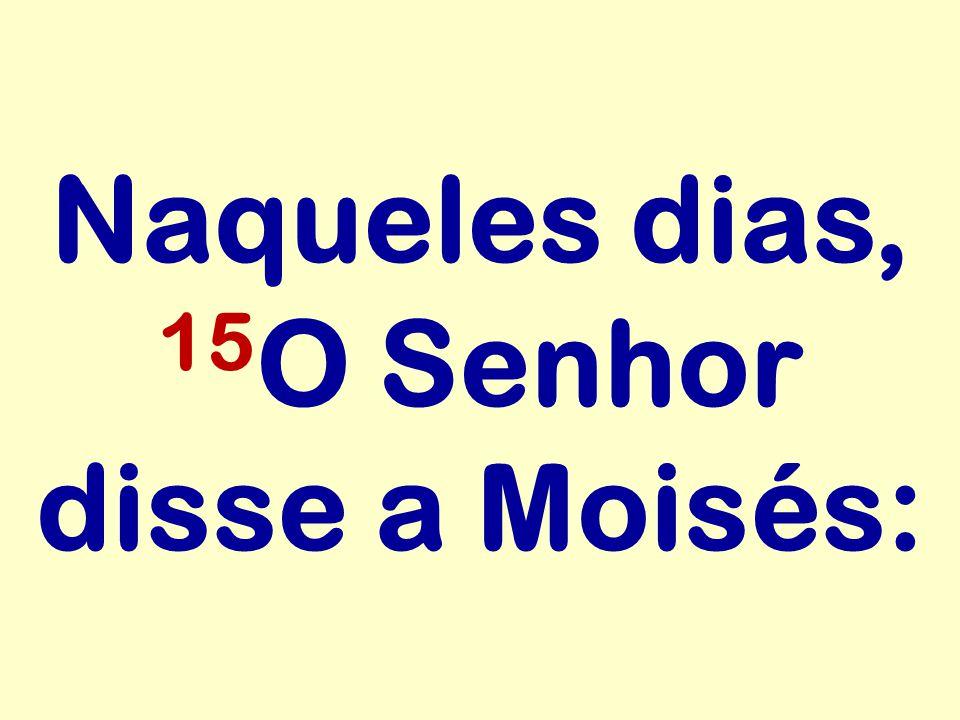 Naqueles dias, 15O Senhor disse a Moisés: