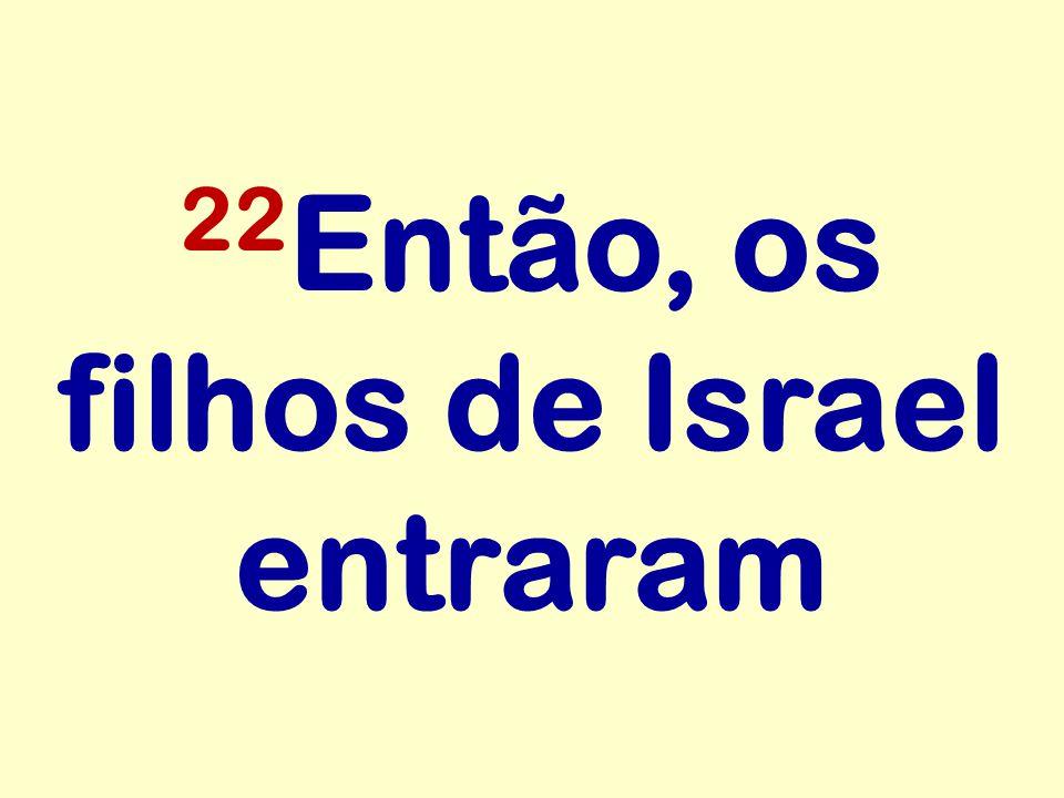 22Então, os filhos de Israel entraram