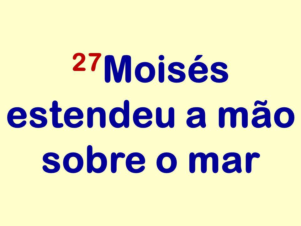 27Moisés estendeu a mão sobre o mar