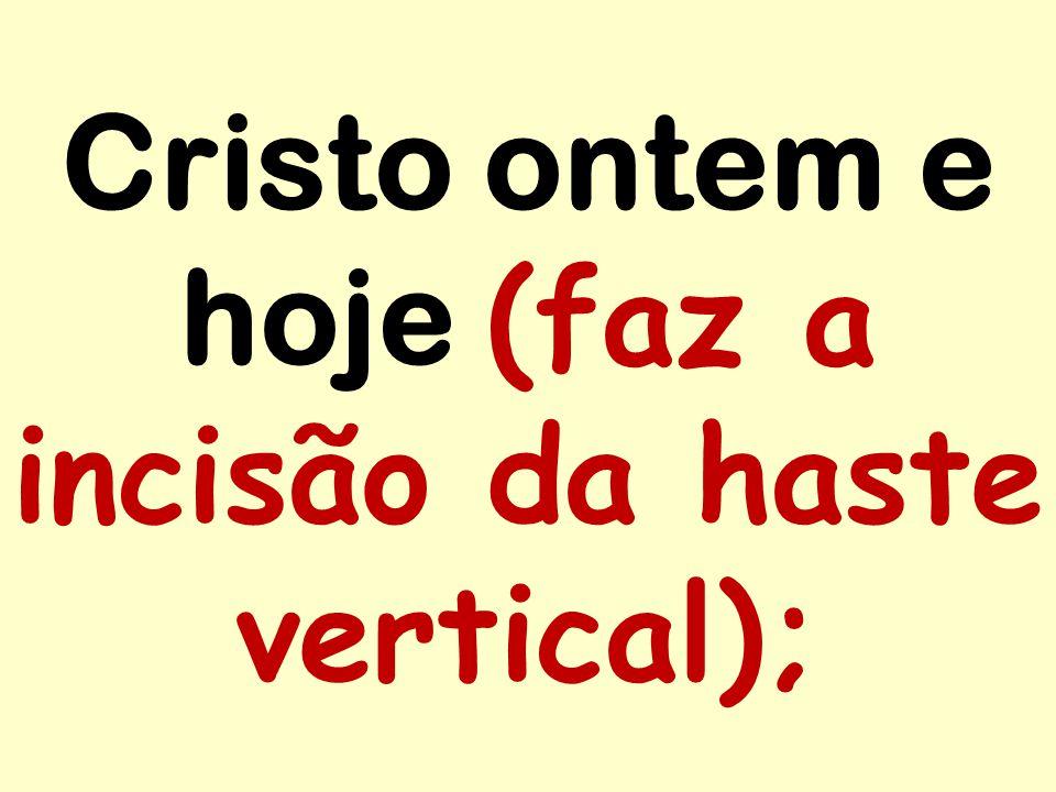 Cristo ontem e hoje (faz a incisão da haste vertical);