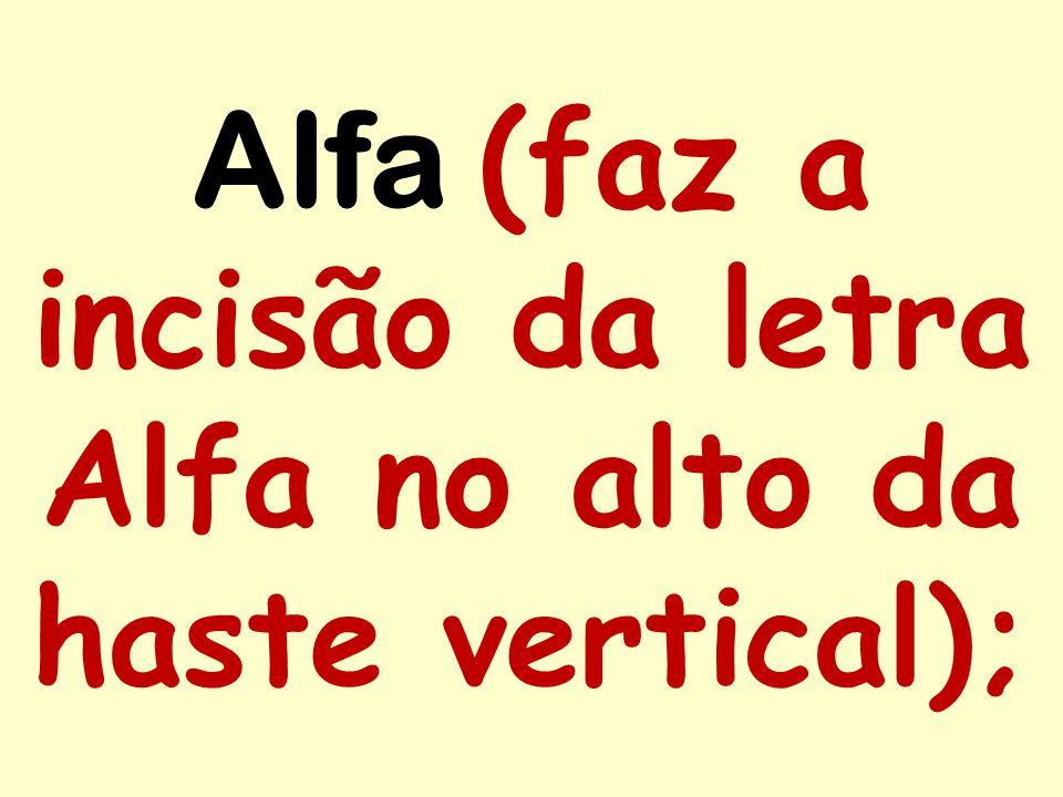 Alfa (faz a incisão da letra Alfa no alto da haste vertical);