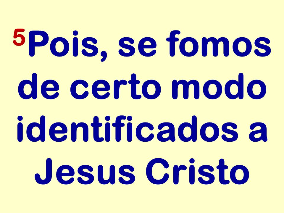 5Pois, se fomos de certo modo identificados a Jesus Cristo