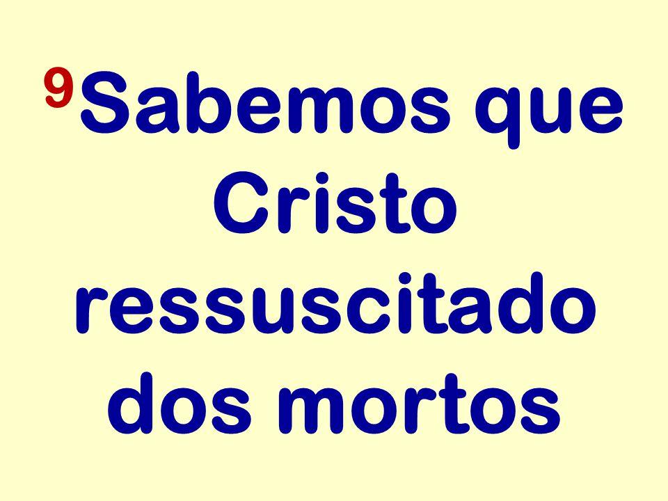 9Sabemos que Cristo ressuscitado dos mortos
