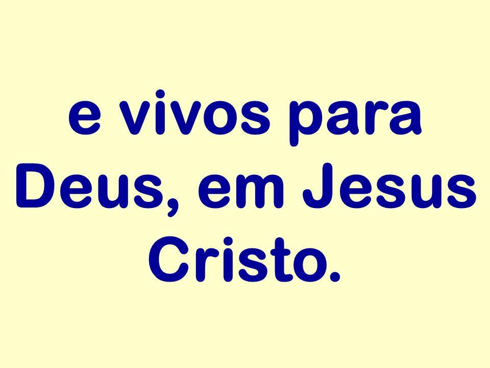 e vivos para Deus, em Jesus Cristo.