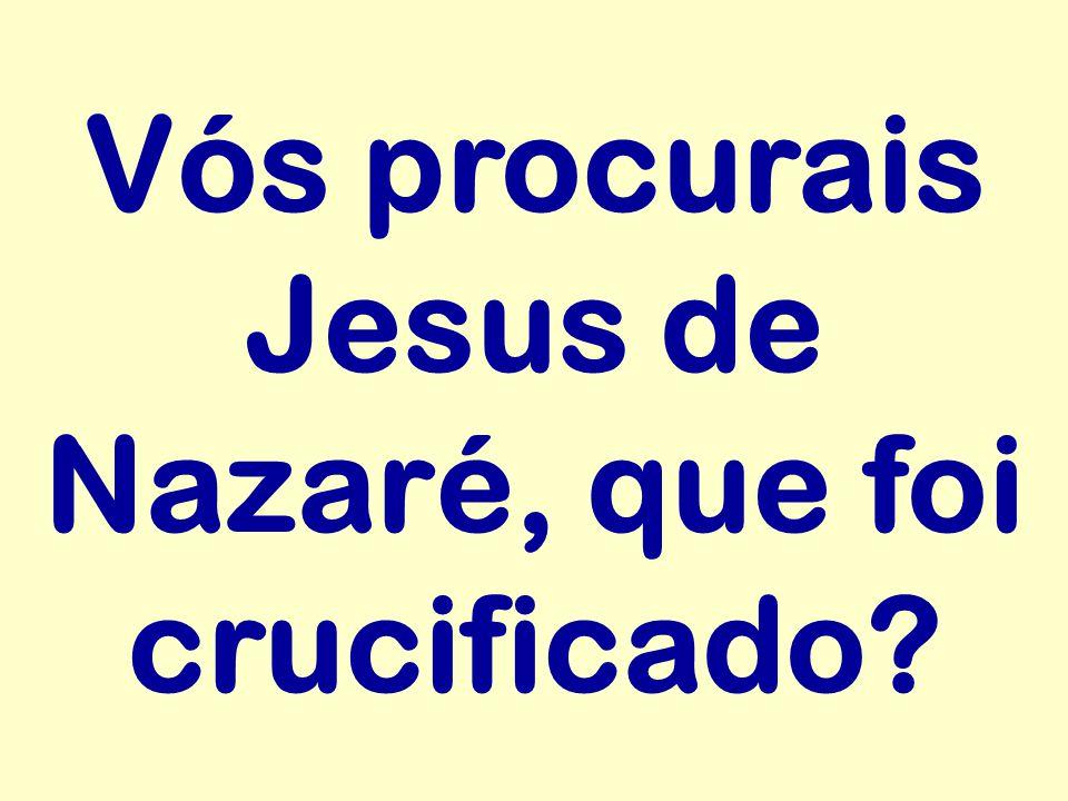 Vós procurais Jesus de Nazaré, que foi crucificado