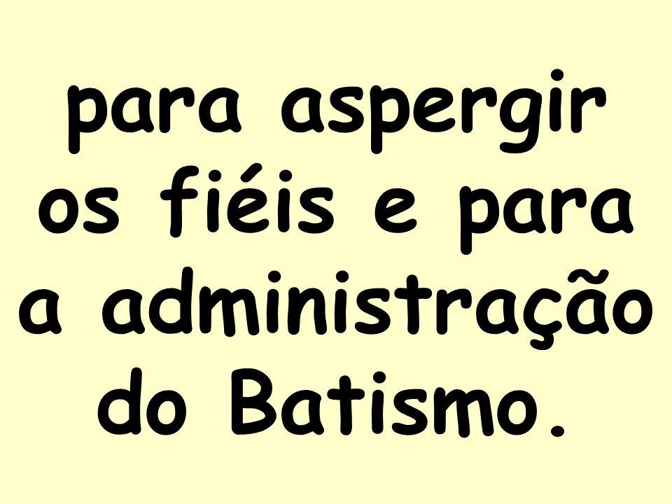 para aspergir os fiéis e para a administração do Batismo.