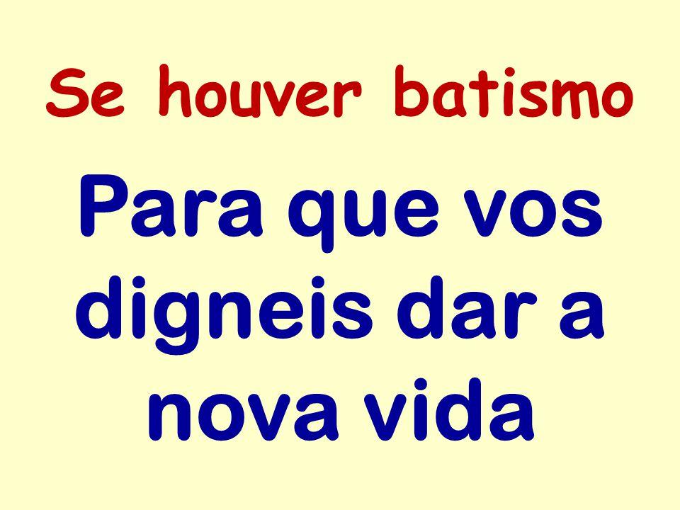 Se houver batismo Para que vos digneis dar a nova vida