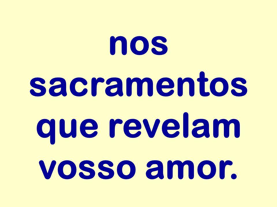 nos sacramentos que revelam vosso amor.