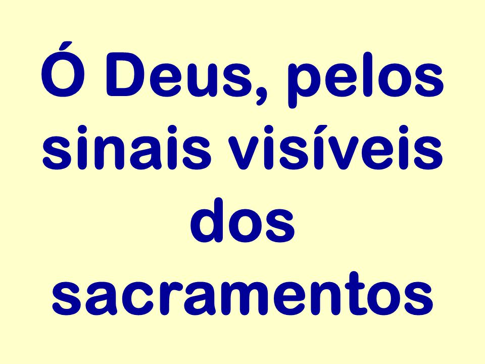 Ó Deus, pelos sinais visíveis dos sacramentos