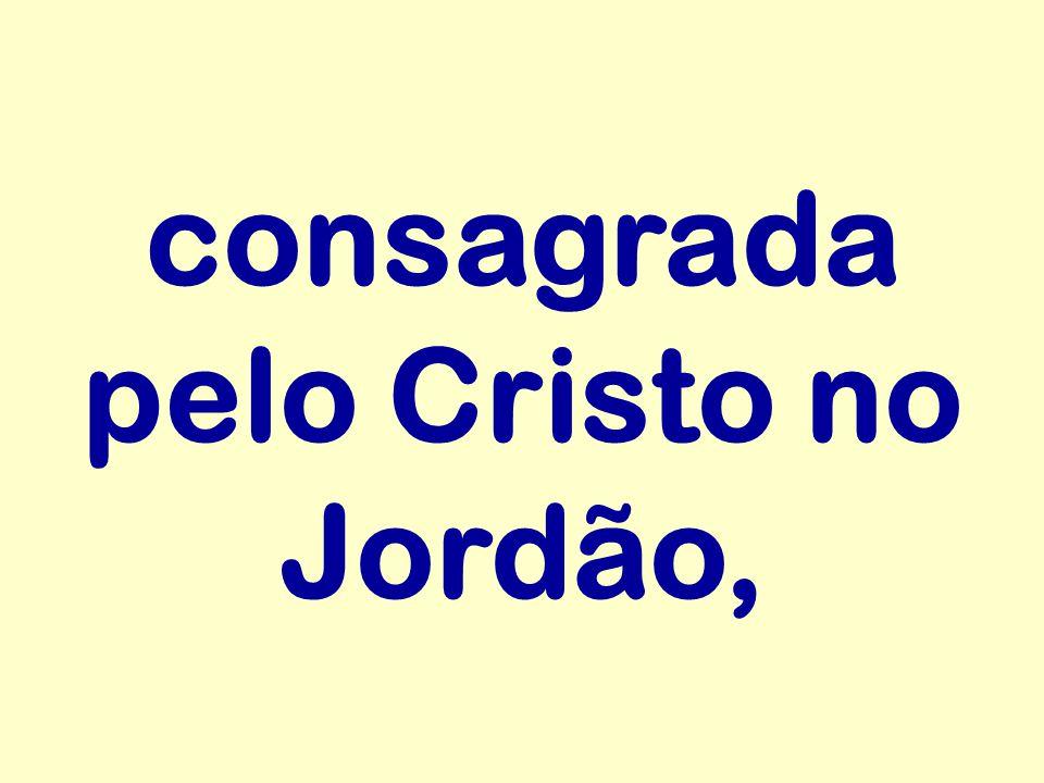 consagrada pelo Cristo no Jordão,