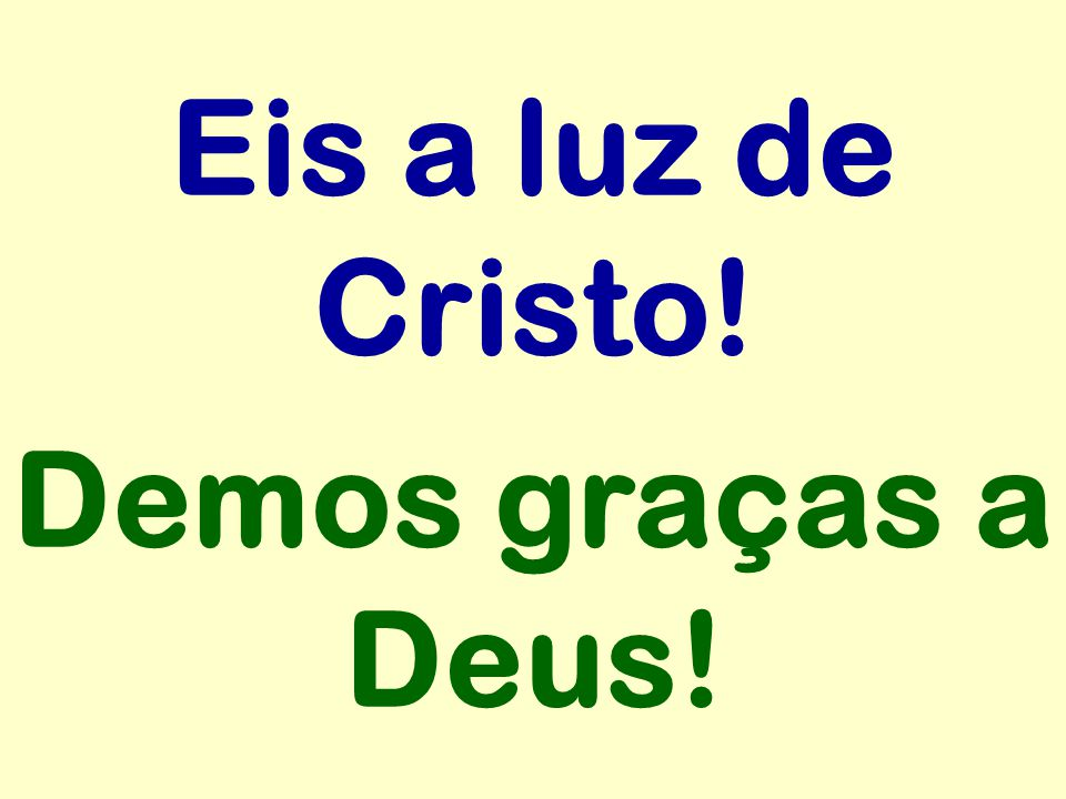 Eis a luz de Cristo! Demos graças a Deus!