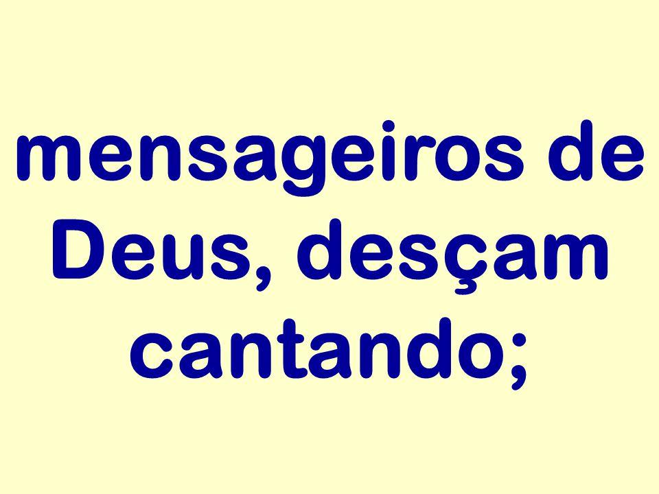 mensageiros de Deus, desçam cantando;