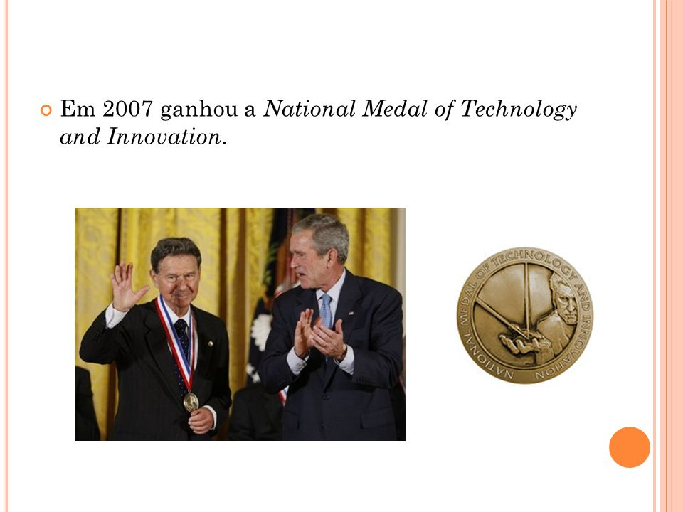 Em 2007 ganhou a National Medal of Technology and Innovation.