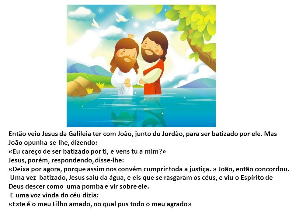 Então veio Jesus da Galileia ter com João, junto do Jordão, para ser batizado por ele. Mas João opunha-se-lhe, dizendo: