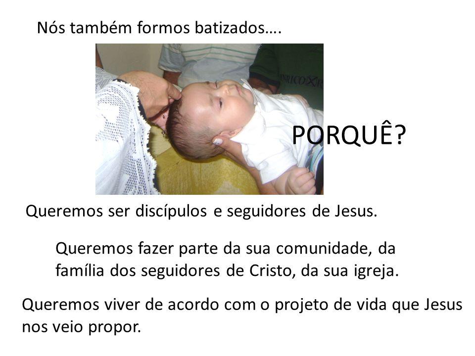 PORQUÊ Nós também formos batizados….