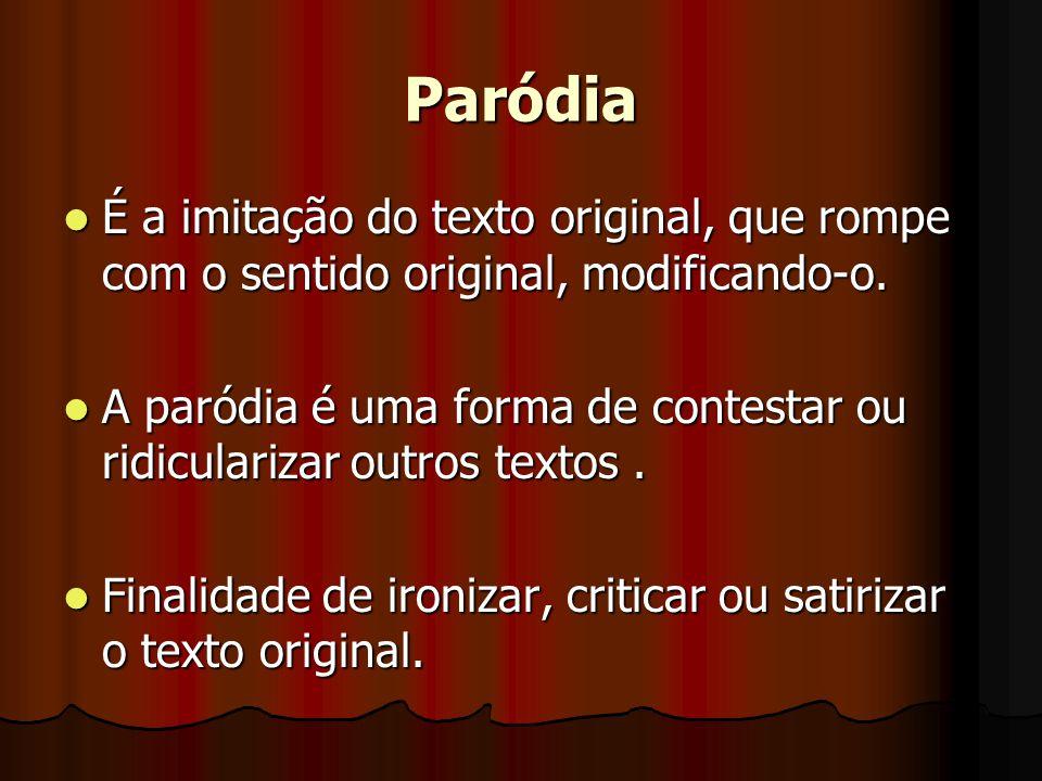 Paródia É a imitação do texto original, que rompe com o sentido original, modificando-o.