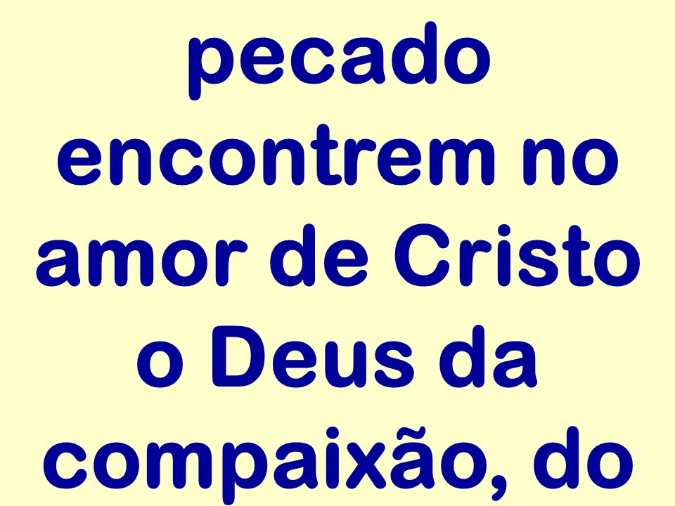 pecado encontrem no amor de Cristo o Deus da compaixão, do