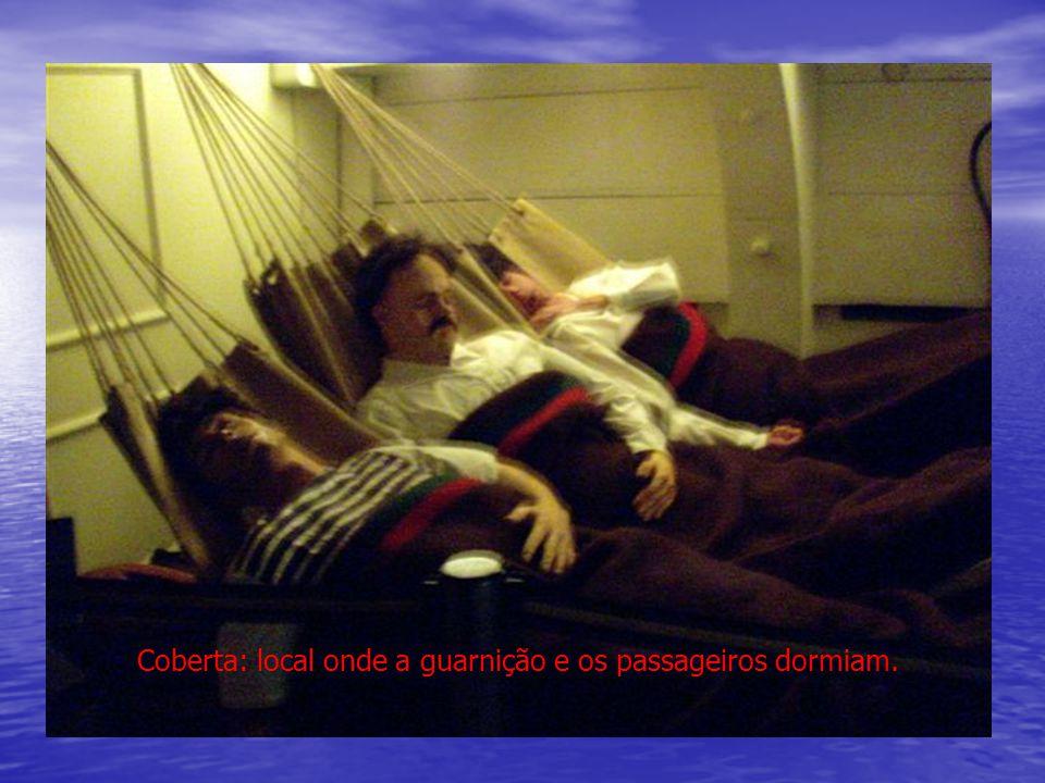 Coberta: local onde a guarnição e os passageiros dormiam.