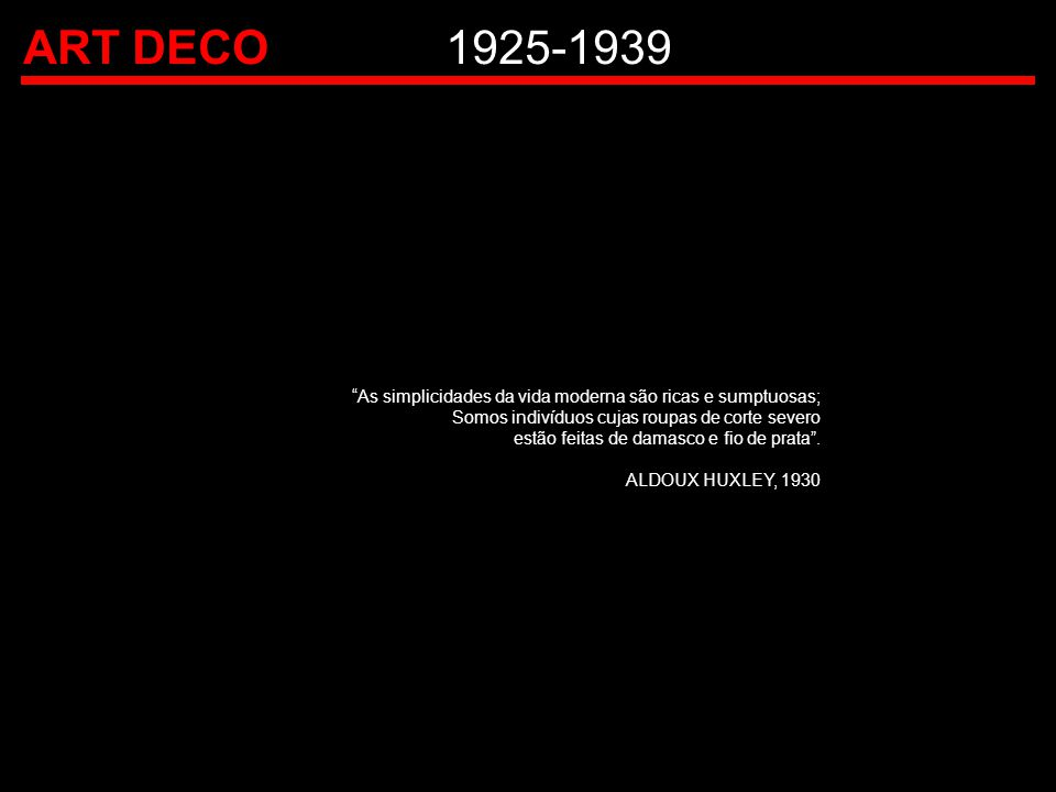 ART DECO 1925-1939 As simplicidades da vida moderna são ricas e sumptuosas; Somos indivíduos cujas roupas de corte severo.