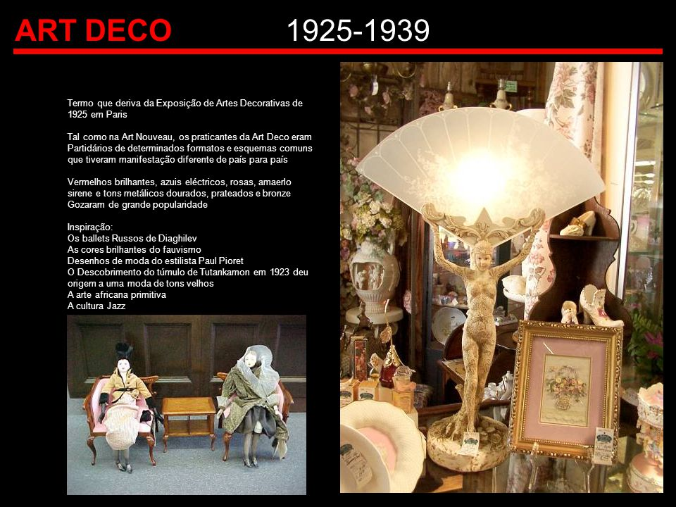 ART DECO 1925-1939 Termo que deriva da Exposição de Artes Decorativas de 1925 em Paris. Tal como na Art Nouveau, os praticantes da Art Deco eram.