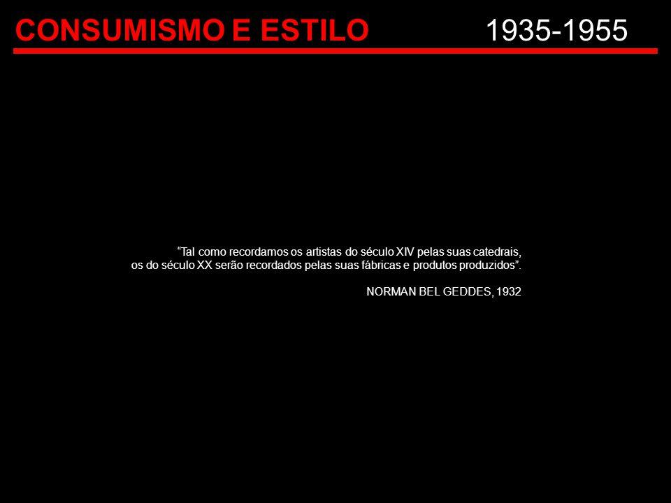 CONSUMISMO E ESTILO 1935-1955 Tal como recordamos os artistas do século XIV pelas suas catedrais,