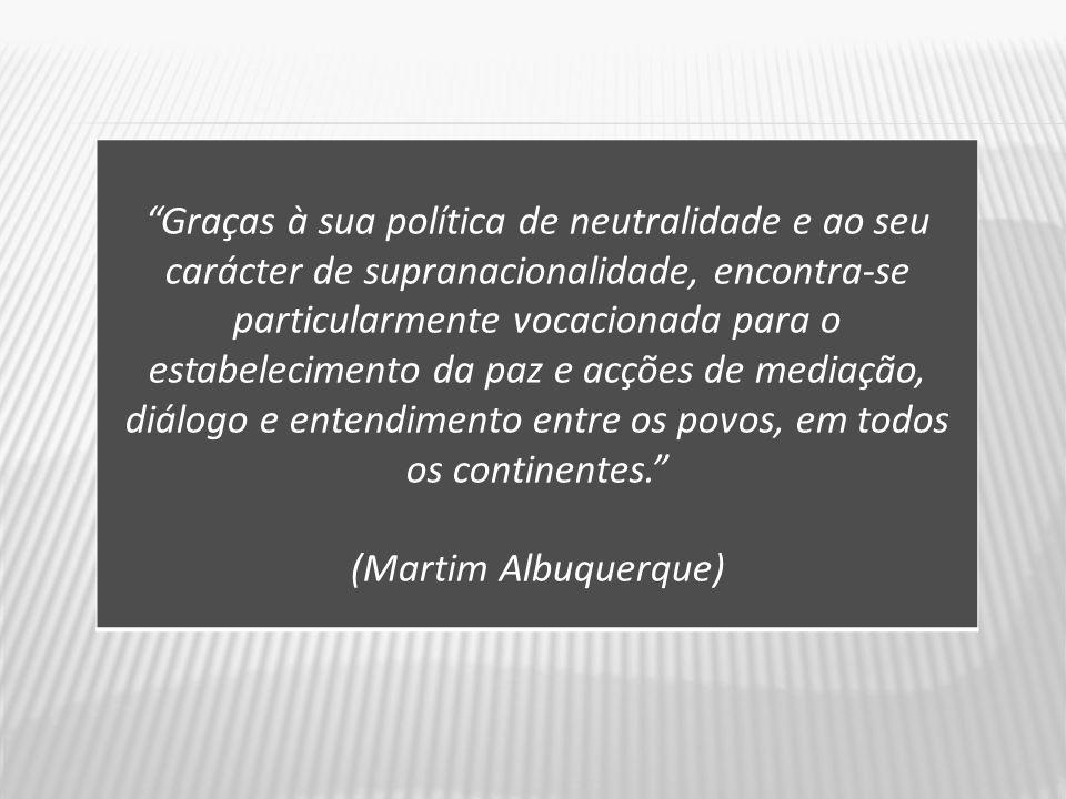 Graças à sua política de neutralidade e ao seu carácter de supranacionalidade, encontra-se particularmente vocacionada para o estabelecimento da paz e acções de mediação, diálogo e entendimento entre os povos, em todos os continentes.