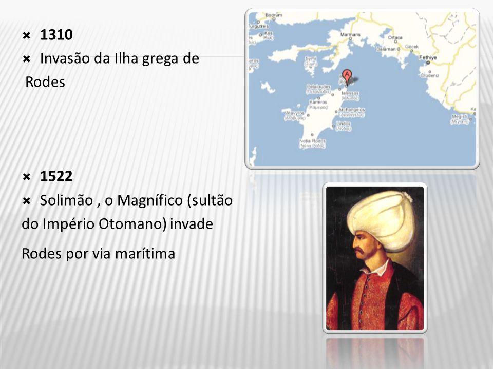 1310 Invasão da Ilha grega de. Rodes 1522. Solimão , o Magnífico (sultão. do Império Otomano) invade.