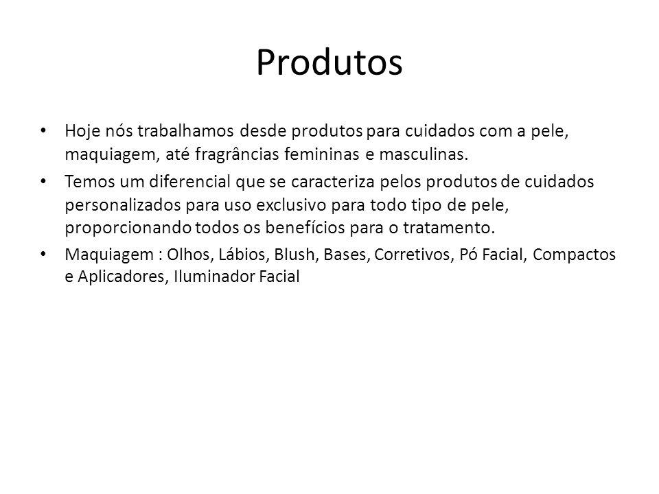Produtos Hoje nós trabalhamos desde produtos para cuidados com a pele, maquiagem, até fragrâncias femininas e masculinas.